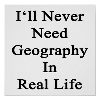 I ll Never Need Geography In Real Life Print