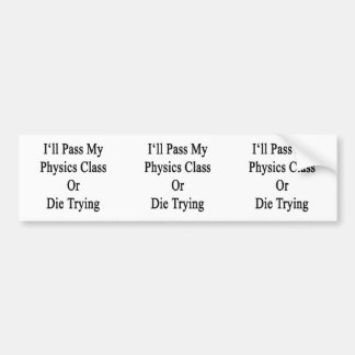 I ll Pass My Physics Class Or Die Trying Bumper Stickers