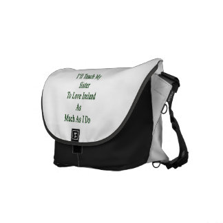 I ll Teach My Sister To Love Ireland As Much As I Messenger Bags