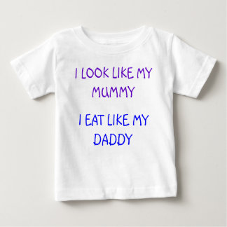 I LOOK LIKE MY MUMMY, I EAT LIKE MY DADDY BABY T-Shirt