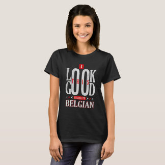 I Look This Good Because I'm Belgian Nationality T-Shirt