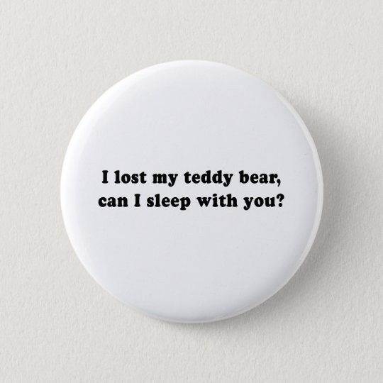 I LOST MY TEDDY BEAR CAN I SLEEP WITH YOU 6 CM ROUND BADGE