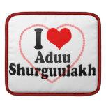 I love Aduu Shurguulakh Sleeve For iPads