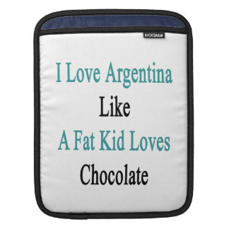 I Love Argentina Like A Fat Kid Loves Chocolate Sleeve For iPads