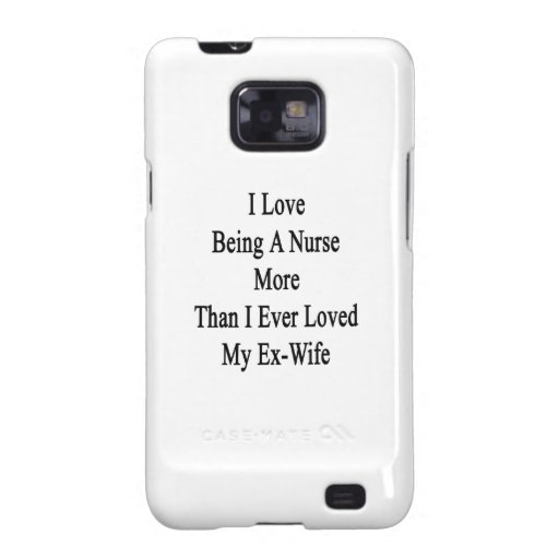 I Love Being A Nurse More Than I Ever Loved My Ex Samsung Galaxy SII Case