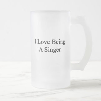 I Love Being A Singer Frosted Beer Mugs