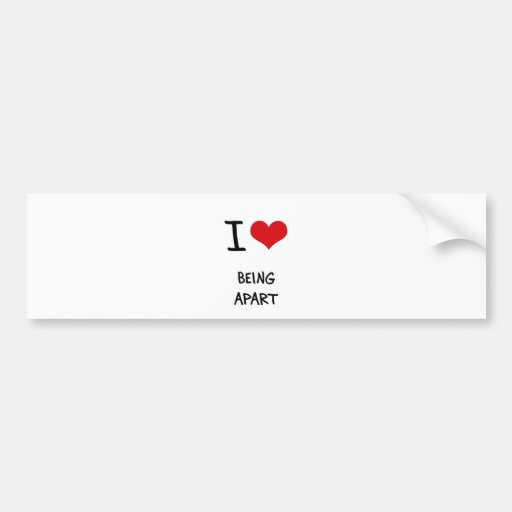 I Love Being Apart Bumper Sticker
