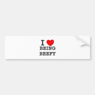 I Love Being Beefy Bumper Sticker