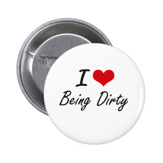 I Love Being Dirty Artistic Design 6 Cm Round Badge