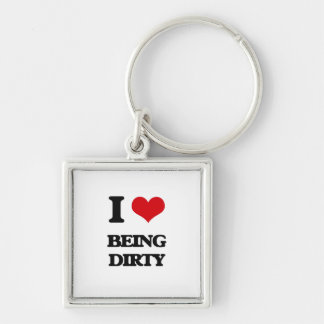 I Love Being Dirty Key Chains