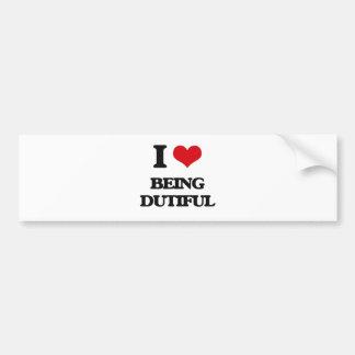 I Love Being Dutiful Bumper Sticker