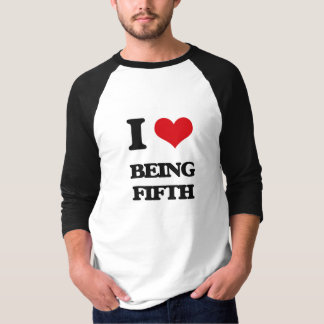 I Love Being Fifth Shirts