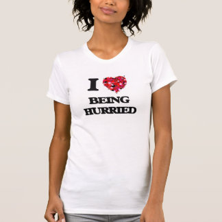 I Love Being Hurried T-shirts