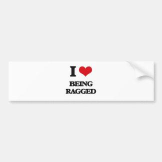 I Love Being Ragged Bumper Sticker