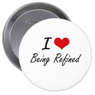 I Love Being Refined Artistic Design 10 Cm Round Badge