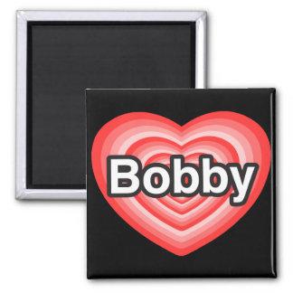 I love Bobby. I love you Bobby. Heart Fridge Magnet