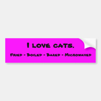 I love cats. Fried - Boiled - Baked - Microwaved Bumper Sticker