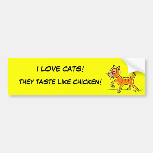 I LOVE CATS!, THEY TASTE LIKE CHICKEN! BUMPER