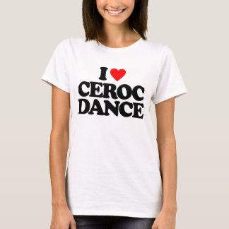I LOVE CEROC DANCE T-Shirt