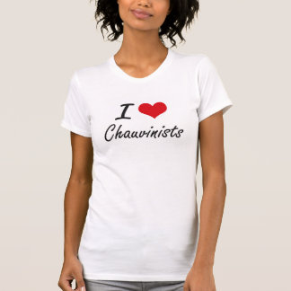I love Chauvinists Artistic Design Tee Shirts