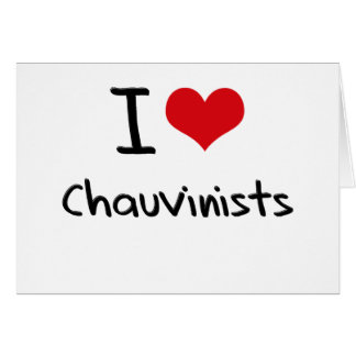 I love Chauvinists Greeting Card