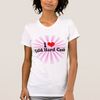 I Love Cold Hard Cash T-Shirt