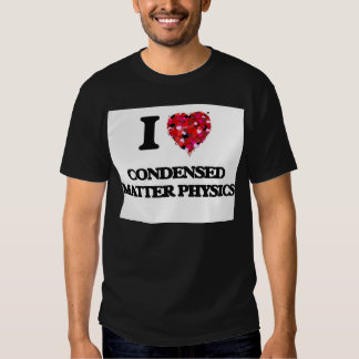I Love Condensed Matter Physics T Shirts