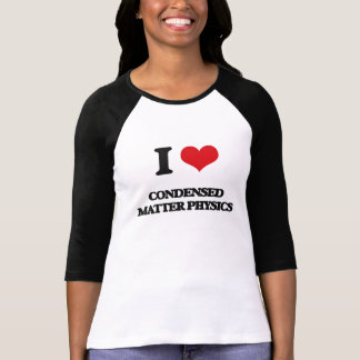 I Love Condensed Matter Physics Shirts