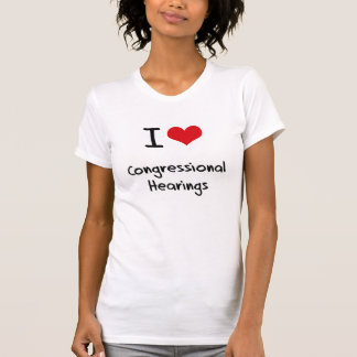 I love Congressional Hearings Tees