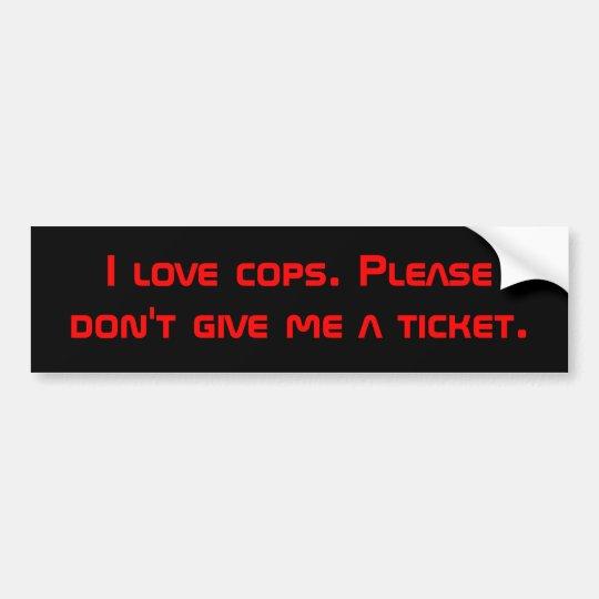 I love cops. Please don't give me a ticket. Bumper Sticker