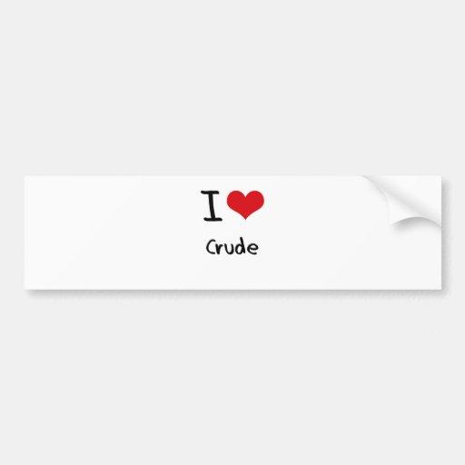 I love Crude Bumper Sticker