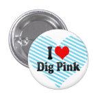 I love Dig Pink Pinback Buttons