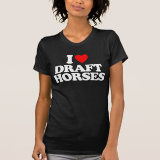 I LOVE DRAFT HORSES T-SHIRTS