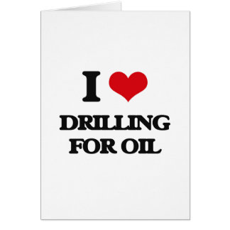 I love Drilling For Oil Greeting Card