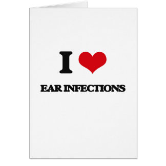 I love EAR INFECTIONS Card