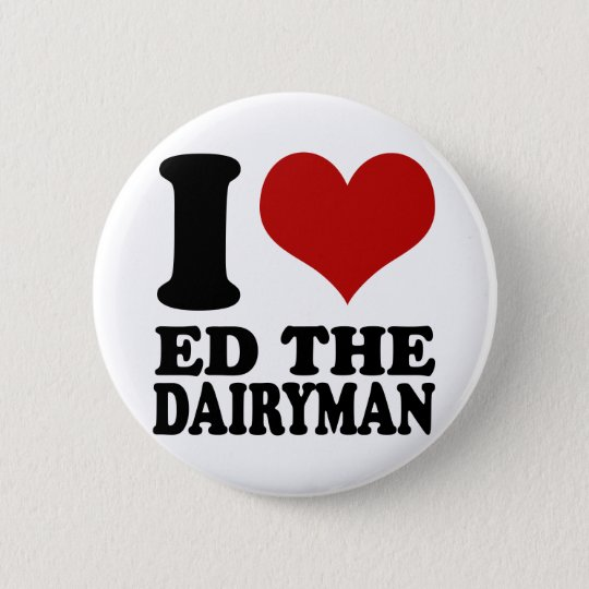 I love Ed the Dairyman button