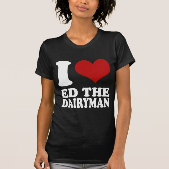 I love Ed the Dairyman t shirt