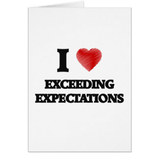 I love EXCEEDING EXPECTATIONS Greeting Card