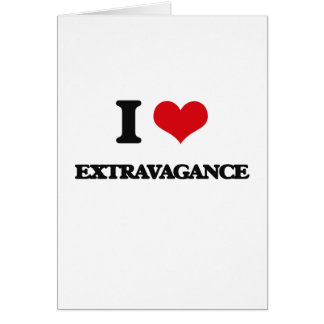 I love EXTRAVAGANCE Greeting Card