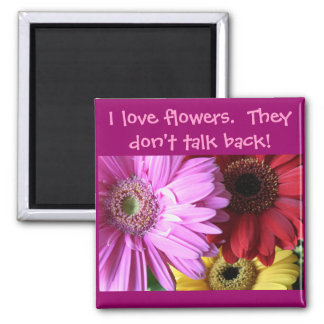 I love flowers.  They don't... Magnet
