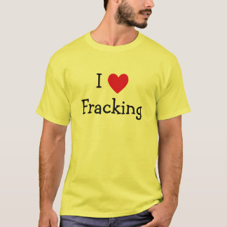 I Love Fracking T-Shirt