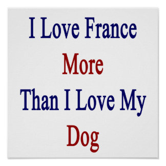 I Love France More Than I Love My Dog Poster