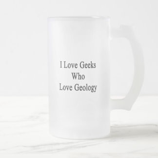 I Love Geeks Who Love Geology Frosted Glass Mug
