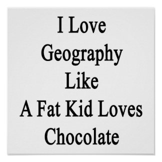 I Love Geography Like A Fat Kid Loves Chocolate Poster
