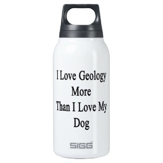 I Love Geology More Than I Love My Dog Insulated Water Bottle