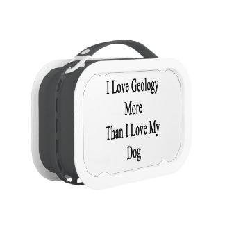 I Love Geology More Than I Love My Dog Lunch Boxes
