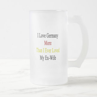 I Love Germany More Than I Ever Loved My Ex Wife Frosted Glass Mug