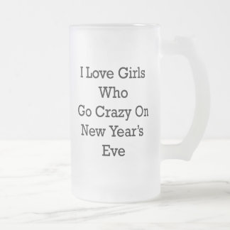 I Love Girls Who Go Crazy On New Year's Eve Frosted Glass Mug