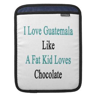 I Love Guatemala Like A Fat Kid Loves Chocolate Sleeves For iPads