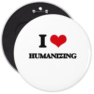 I love Humanizing 6 Cm Round Badge